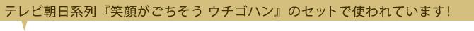 テレビ朝日系『笑顔がごちそう ウチノゴハン』のセットで使われています