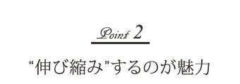 """Point-2 """"伸び縮み""""するのが魅力"""