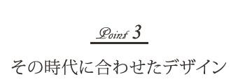 Point-3 その時代に合わせたデザイン