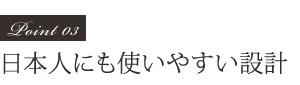 Point03 日本人にも使いやすい設計