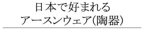 日本で好まれるアースンウェア(陶器)