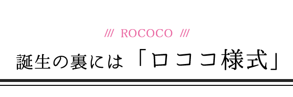 誕生の裏には「ロココ様式」SP