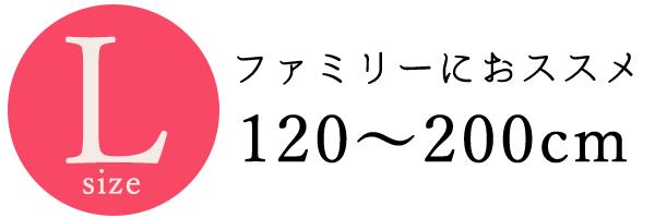Lサイズ・ファミリーのおススメ120~200㎝